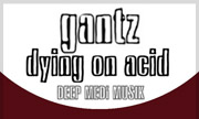 GANTZ - Dying On Acid (Deep Medi Musik)