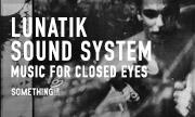 LUNATIK SOUND SYSTEM - Music For Closed Eyes (Something)