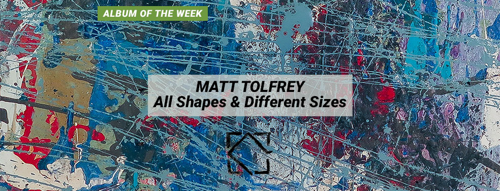 MATT TOLFREY - All Shapes & Different Sizes (Leftroom)