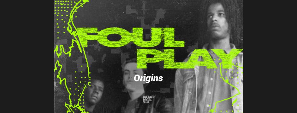 FOUL PLAY - Origins (Sneaker Social Club)