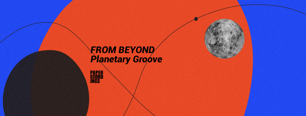 FROM BEYOND - Planetary Groove (Paper Recordings)