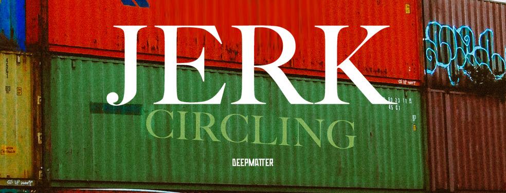 JerkCirclingDeepMatter