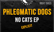 PHLEGMATIC DOGS - NO CATS (Explicit) (Night Bass)
