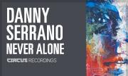 DANNY SERRANO - Never Alone (Circus Recordings)
