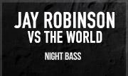 JAY ROBINSON - Jay Robinson vs The World (Night Bass)