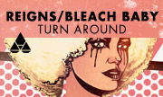 REIGNS/BLEACH BABY - Turn Around (Liftoff Recordings)